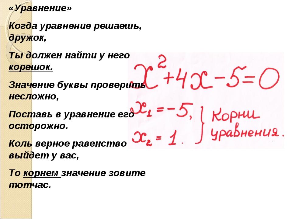 «Уравнение» Когда уравнение решаешь, дружок, Ты должен найти у него корешок....