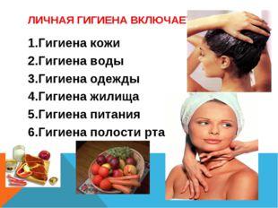 ЛИЧНАЯ ГИГИЕНА ВКЛЮЧАЕТ: 1.Гигиена кожи 2.Гигиена воды 3.Гигиена одежды 4.Гиг