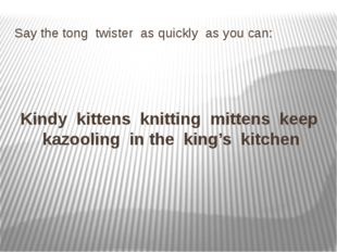 Say the tong twister as quickly as you can: Kindy kittens knitting mittens ke