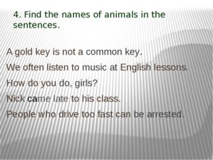 4. Find the names of animals in the sentences. A gold key is not a common key