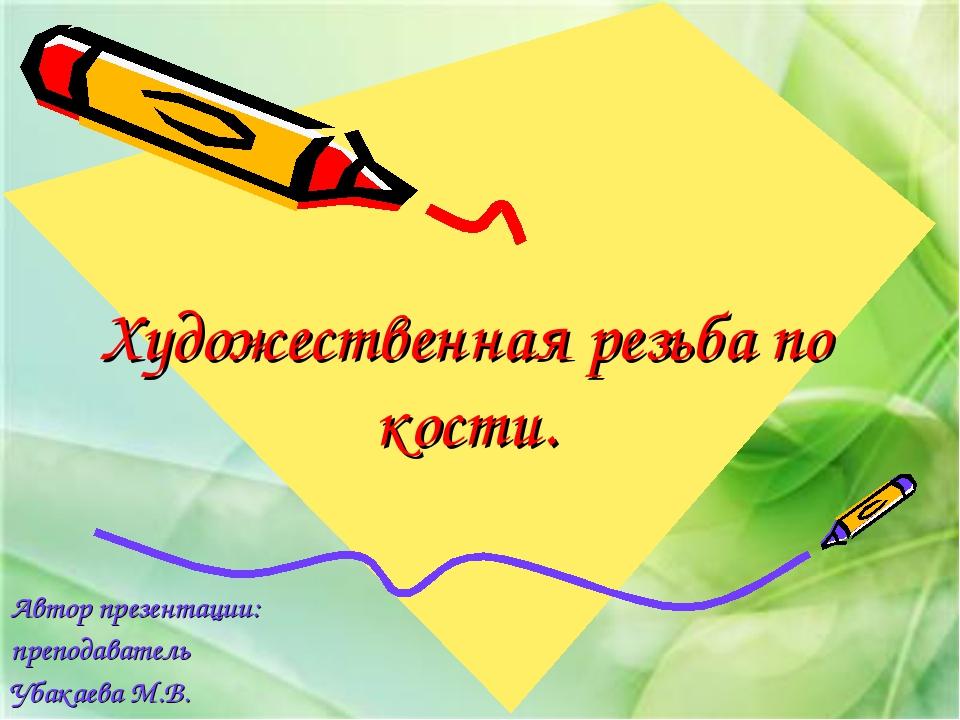 Художественная резьба по кости. Автор презентации: преподаватель Убакаева М.В.