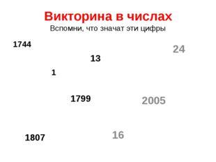 Викторина в числах Вспомни, что значат эти цифры 1744 13 1 1799 1807 24 2005 16