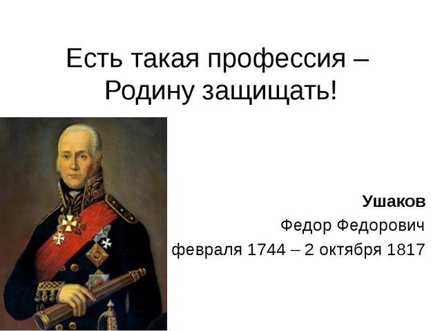 Есть такая профессия – Родину защищать! Ушаков Федор Федорович 13 февраля 174...