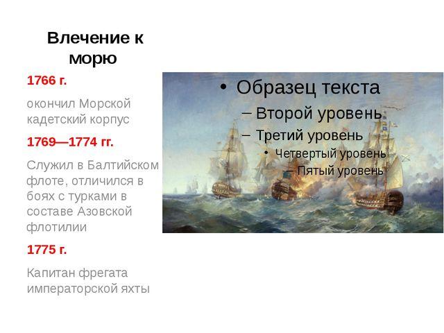 Влечение к морю 1766 г. окончил Морской кадетский корпус 1769—1774 гг. Служи...