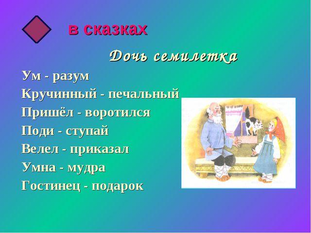 Дочь семилетка Ум - разум Кручинный - печальный Пришёл - воротился Поди - ст...
