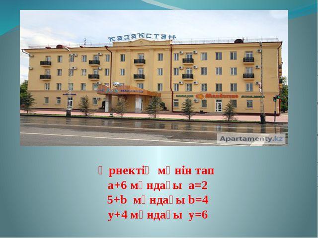Өрнектің мәнін тап а+6 мұндағы а=2 5+b мұндағы b=4 у+4 мұндағы у=6