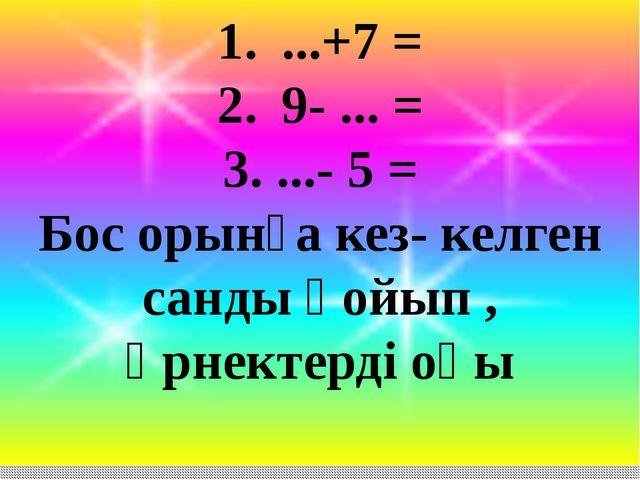 ...+7 = 9- ... = 3. ...- 5 = Бос орынға кез- келген санды қойып , өрнектерді...