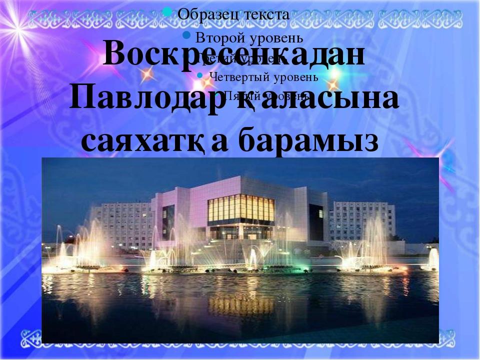 Воскресенкадан Павлодар қаласына саяхатқа барамыз