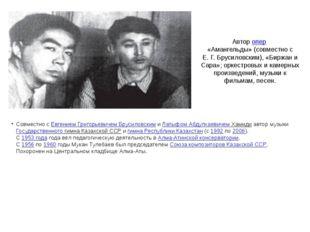 Авторопер «Амангельды» (совместно с Е.Г.Брусиловским), «Биржан и Сара»; о