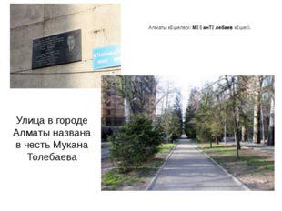 Алматы көшелері:МұқанТөлебаевкөшесі. Улица в городе Алматы названа в честь