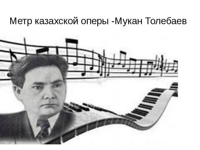 Метр казахской оперы -Мукан Толебаев