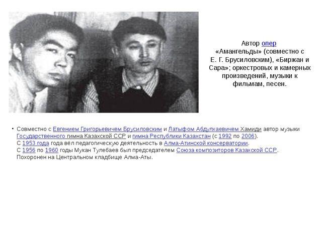 Авторопер «Амангельды» (совместно с Е.Г.Брусиловским), «Биржан и Сара»; о...