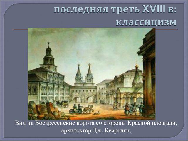 Вид на Воскресенские ворота со стороны Красной площади, архитектор Дж. Кварен...