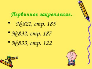 Первичное закрепление. № 821, стр. 185 № 832, стр. 187 № 833, стр. 122
