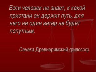 Если человек не знает, к какой пристани он держит путь, для него ни один вет