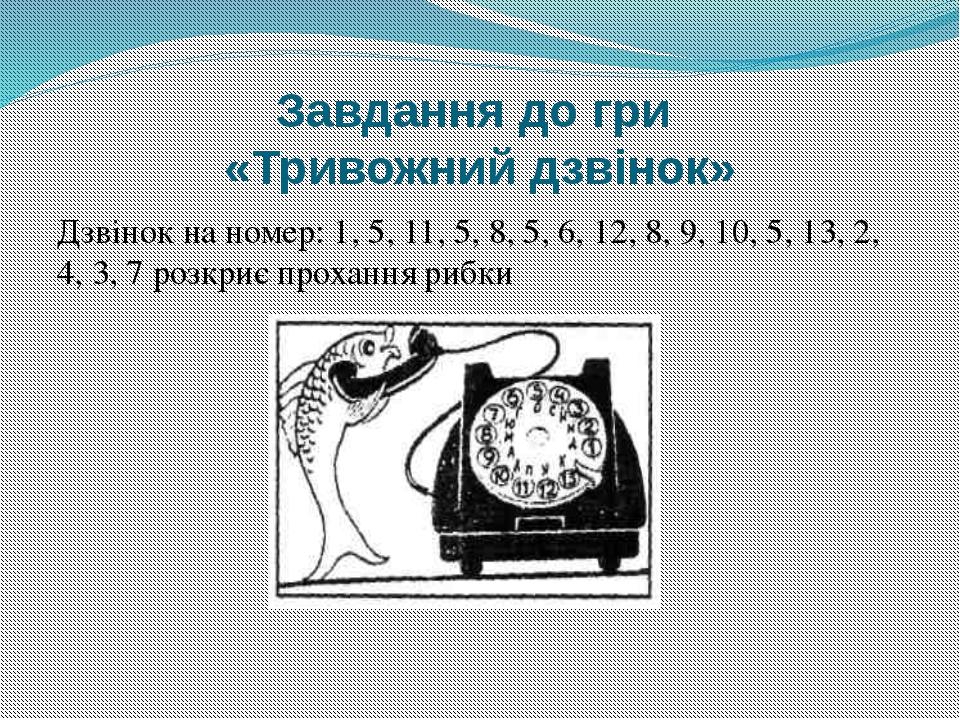 Завдання до гри «Тривожний дзвінок» Дзвінок на номер: 1, 5, 11, 5, 8, 5, 6, 1...