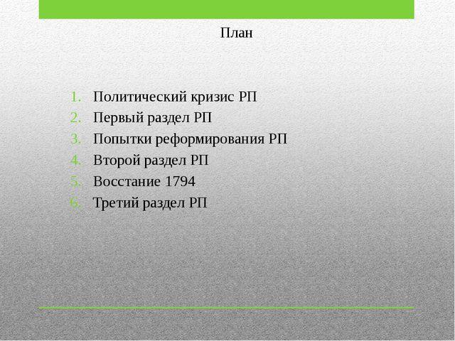 План Политический кризис РП Первый раздел РП Попытки реформирования РП Второй...
