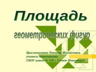 Цыплятникова Татьяна Михайловна, учитель математики ГБОУ школа № 558 г. Санкт