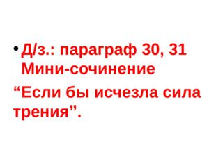 """Д/з.:параграф 30, 31 Мини-сочинение """"Если бы исчезла сила трения""""."""