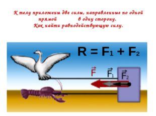 К телу приложены две силы, направленные по одной прямой в одну сторону. Как н