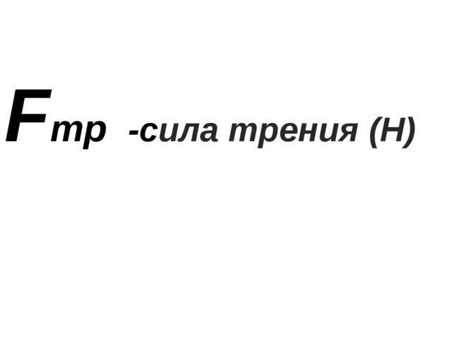 Fтр -сила трения (Н)
