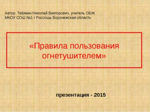 «Правила пользования огнетушителем» Автор: Тебякин Николай Викторович, учител