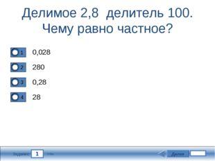 1 Задание Делимое 2,8 делитель 100. Чему равно частное? 0,028 280 0,28 28 Дал