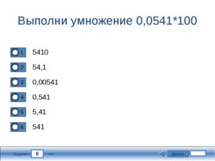 6 Задание Выполни умножение 0,0541*100 5410 54,1 0,00541 0,541 Далее 5,41 541