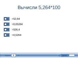 9 Задание Вычисли 5,264*100 =52,64 =0,05264 =526,4 =0,5264 Далее 5 бал.