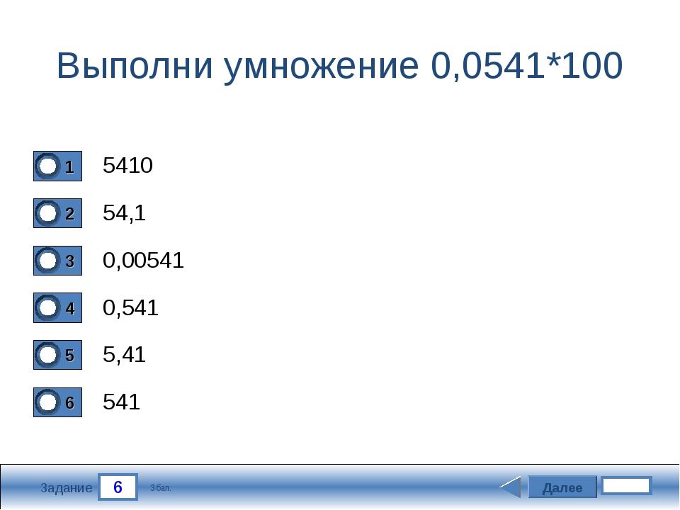 6 Задание Выполни умножение 0,0541*100 5410 54,1 0,00541 0,541 Далее 5,41 541...
