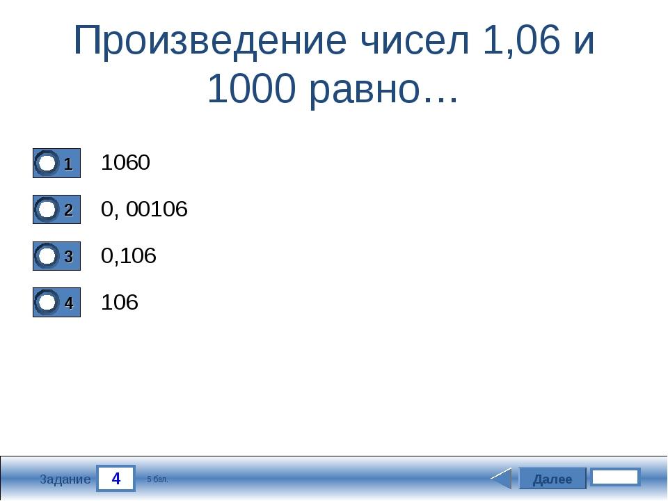 4 Задание Произведение чисел 1,06 и 1000 равно… 1060 0, 00106 0,106 106 Далее...