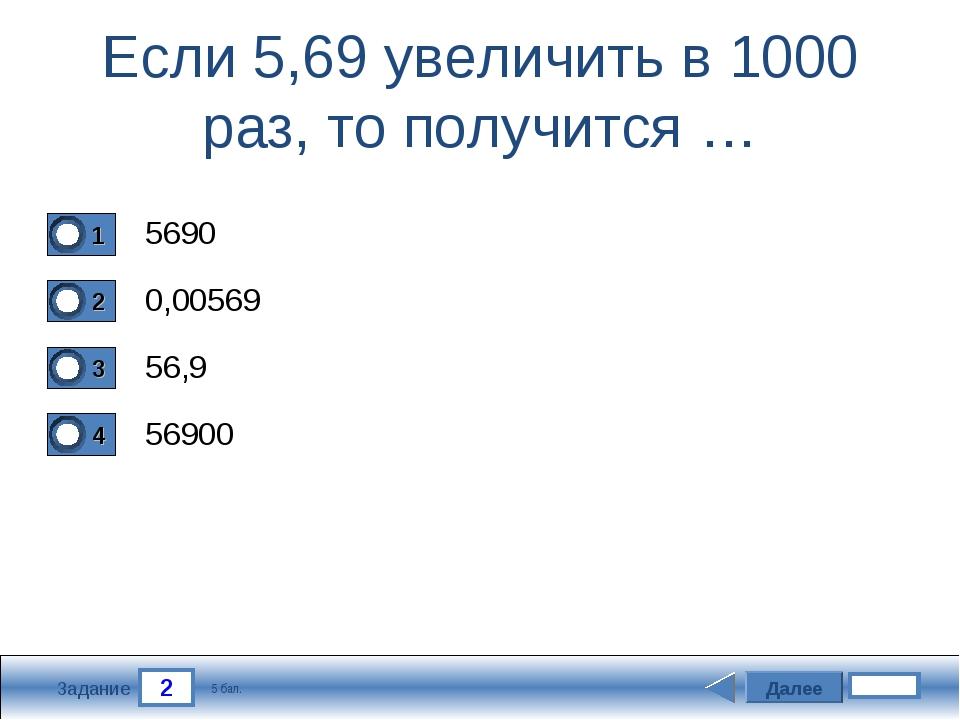 2 Задание Если 5,69 увеличить в 1000 раз, то получится … 5690 0,00569 56,9 56...