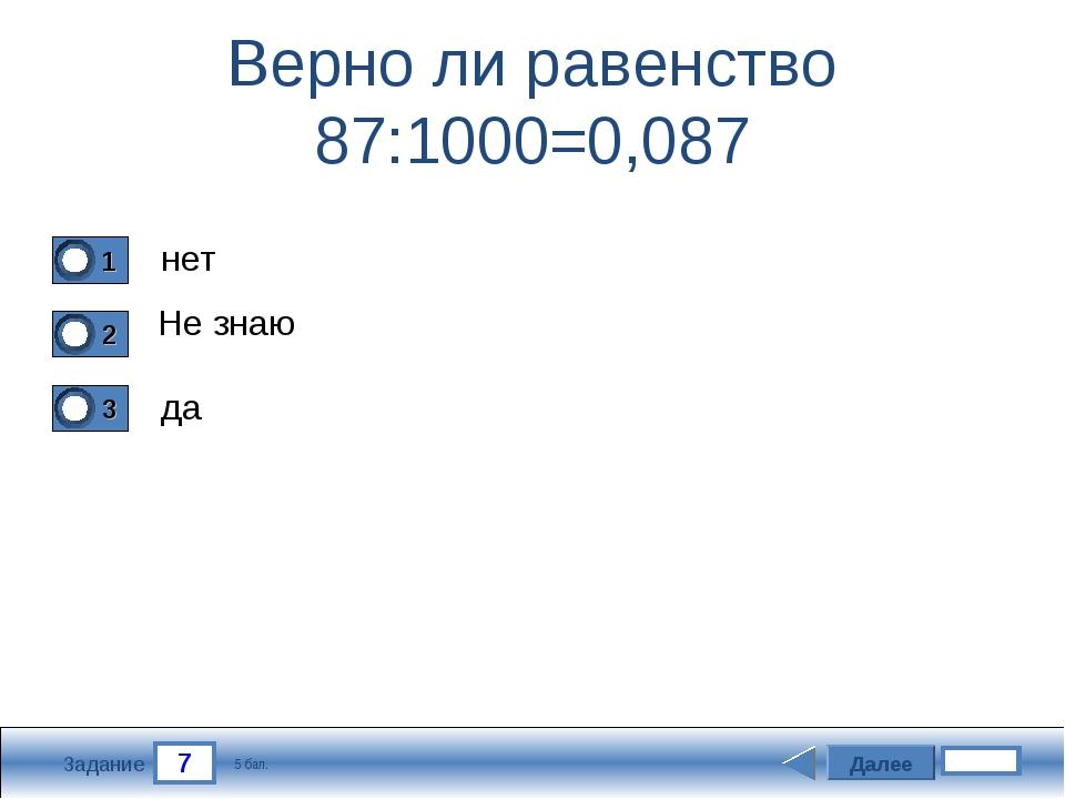 7 Задание Верно ли равенство 87:1000=0,087 нет Не знаю да Далее 5 бал.