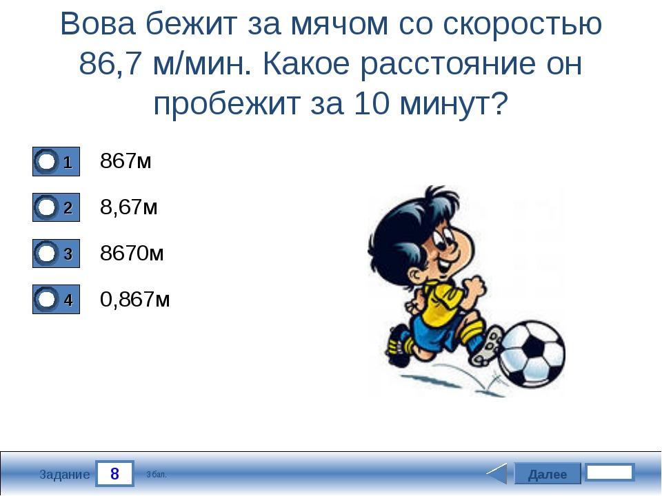 8 Задание Вова бежит за мячом со скоростью 86,7 м/мин. Какое расстояние он пр...