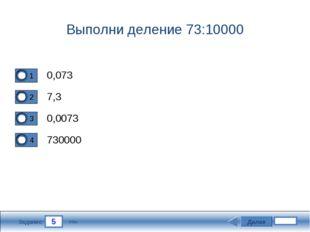 5 Задание Выполни деление 73:10000 0,073 7,3 0,0073 730000 Далее 3 бал.