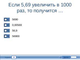 4 Задание Если 5,69 увеличить в 1000 раз, то получится … 5690 0,00569 56,9 56