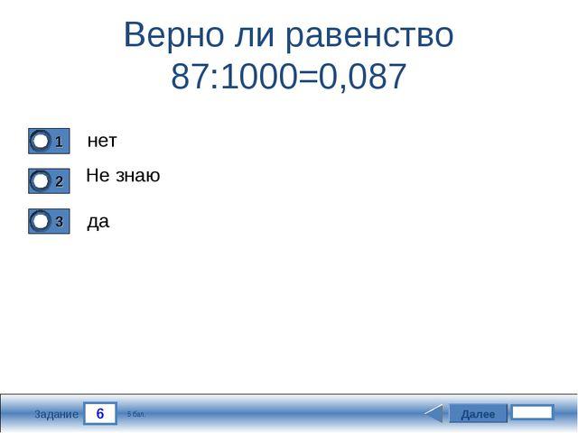 6 Задание Верно ли равенство 87:1000=0,087 нет Не знаю да Далее 5 бал.