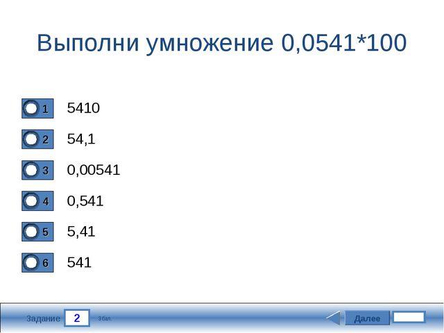 2 Задание Выполни умножение 0,0541*100 5410 54,1 0,00541 0,541 Далее 5,41 541...