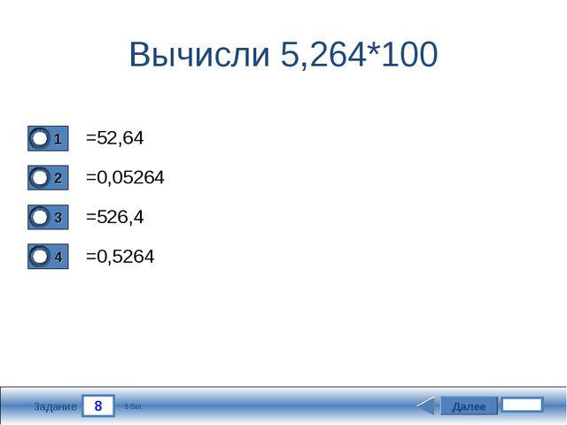 8 Задание Вычисли 5,264*100 =52,64 =0,05264 =526,4 =0,5264 Далее 5 бал.
