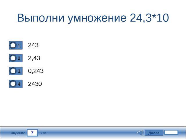 7 Задание Выполни умножение 24,3*10 243 2,43 0,243 2430 Далее 5 бал.