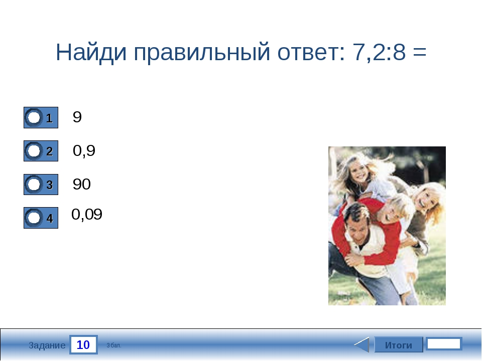 10 Задание Найди правильный ответ: 7,2:8 = 9 0,9 90 0,09 Итоги 3 бал.