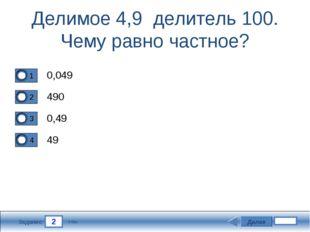 2 Задание Делимое 4,9 делитель 100. Чему равно частное? 0,049 490 0,49 49 Дал