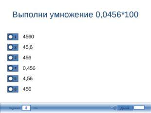 3 Задание Выполни умножение 0,0456*100 4560 45,6 456 0,456 Далее 4,56 456 3 б