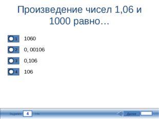 4 Задание Произведение чисел 1,06 и 1000 равно… 1060 0, 00106 0,106 106 Далее