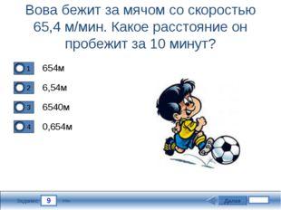 9 Задание Вова бежит за мячом со скоростью 65,4 м/мин. Какое расстояние он пр