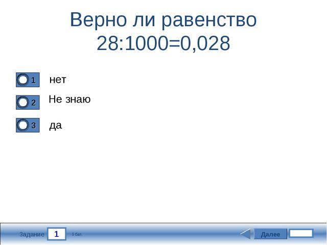 1 Задание Верно ли равенство 28:1000=0,028 нет Не знаю да Далее 5 бал.