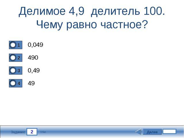 2 Задание Делимое 4,9 делитель 100. Чему равно частное? 0,049 490 0,49 49 Дал...