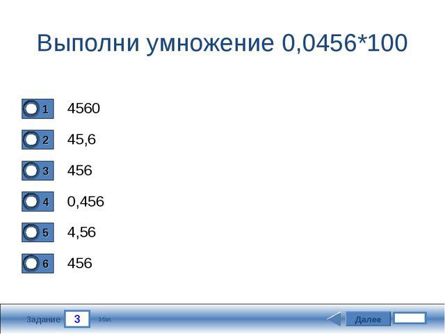 3 Задание Выполни умножение 0,0456*100 4560 45,6 456 0,456 Далее 4,56 456 3 б...