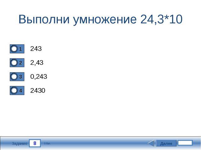 8 Задание Выполни умножение 24,3*10 243 2,43 0,243 2430 Далее 5 бал.