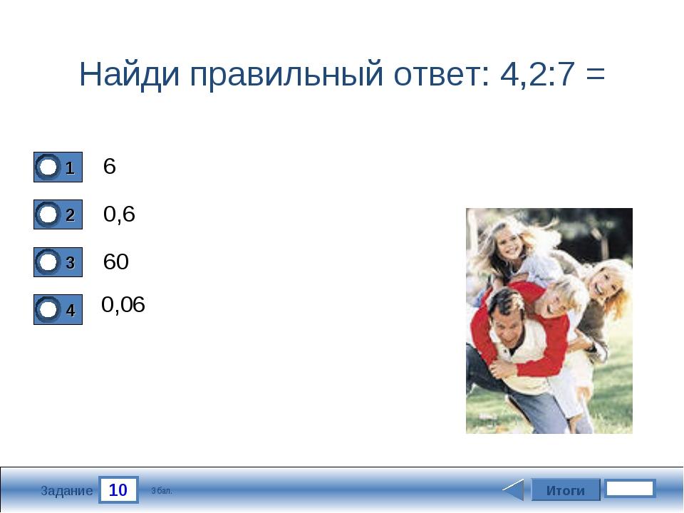 10 Задание Найди правильный ответ: 4,2:7 = 6 0,6 60 0,06 Итоги 3 бал.